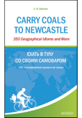 Carry Coals to Newcastle: 350 Geographical Idioms and More = Ехать в Тулу со своим самоваром: 350 гео