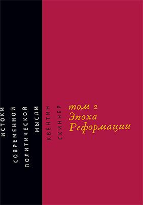 Истоки современной политической мысли: монография : в 2 т. Том 2. Эпоха Реформации