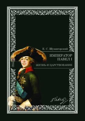 Император Павел I : Жизнь и царствование: сборник архивных документов