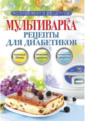 Мультиварка. Рецепты для диабетиков : Полезные блюда, экономия времени, проверенные рецепты