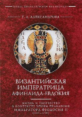 Византийская императрица Афинаида-Евдокия : жизнь и творчество в контексте эпохи правления императора Феодосия II (401–450): монография