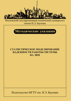 Статистическое моделирование надежности работы системы на ЭВМ : методические указания к выполнению домашнего задания по курсу «Теория надежности элементов и систем»: методические указания