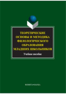 Теоретические основы и методика филологического образования младших школьников: учебное пособие
