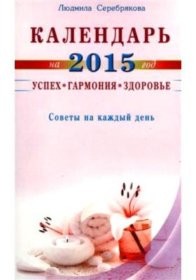 Календарь на 2015 год. Успех, гармония, здоровье : Советы на каждый день