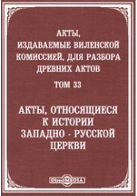 Акты, издаваемые Виленской комиссией для разбора древних актов. Т. 33
