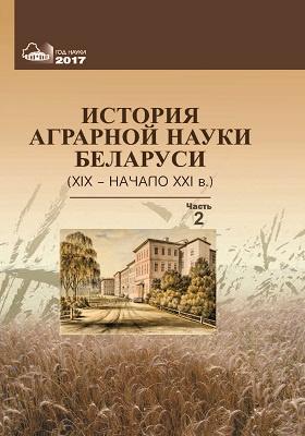 История аграрной науки Беларуси (XIX – начало XXI в.): монография : в 2 ч., Ч. 2