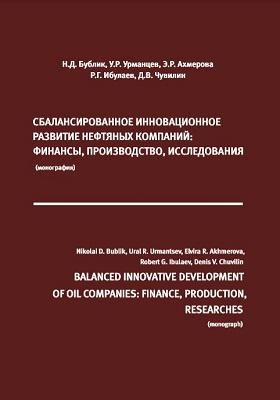 Сбалансированное инновационное развитие нефтяных компаний: финансы, производство, исследования = Balanced innovative development of oil companies: finance, production, researches: монография