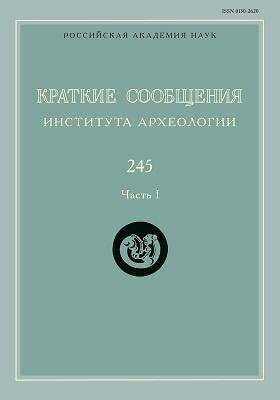 Краткие сообщения Института археологии: газета. 2016. Вып. 245, Ч. 1