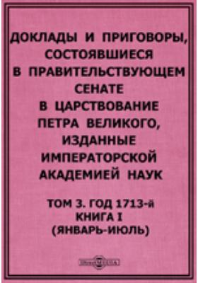 Доклады и приговоры, состоявшиеся в Правительствующем Cенате в царствование Петра Великогоянварь-июль). Т. 3, Книга I (. Год 1713-й