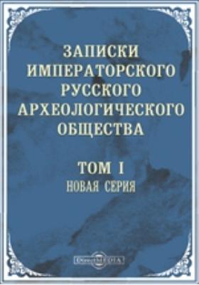 Записки Императорского Русского археологического общества. Новая серия. 1886. Т. 1