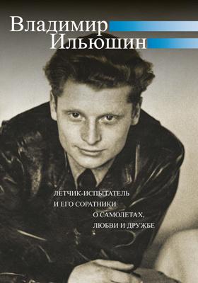Владимир Ильюшин : летчик-испытатель и его соратники о самолетах, любви и дружбе