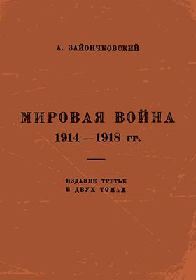 Мировая война 1914-1918 гг: монография. Т. 1. Кампания 1914-1915 гг