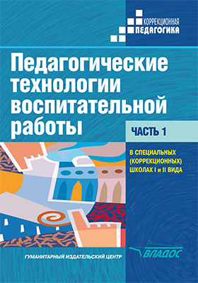 Педагогические технологии воспитательной работы в специальных (коррекционных) школах I и II вида: учебник : В 2 частях, Ч. 1