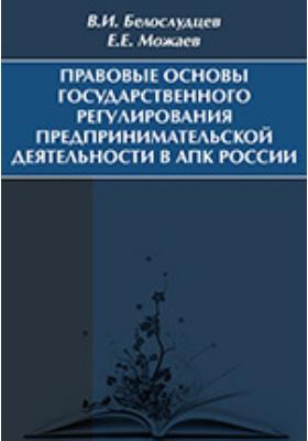 Правовые основы государственного регулирования предпринимательской деятельности в АПК России: учебное пособие