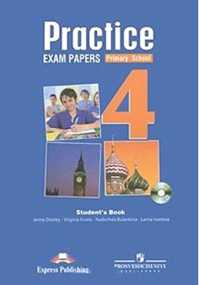 Practice Exam Papers 4. Primary School. Student's Book = Английский язык. Итоговая аттестация. Тренировочные задания (с ключами). 4 класс (+ CD-ROM) : Пособие для учащихся общеобразовательных организаций и школ с углубленным изучением английского. 3-е издание