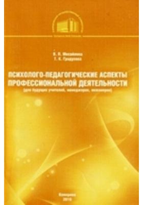 Психолого-педагогические аспекты профессиональной деятельности (для будущих учителей, менеджеров, инженеров): учебное пособие