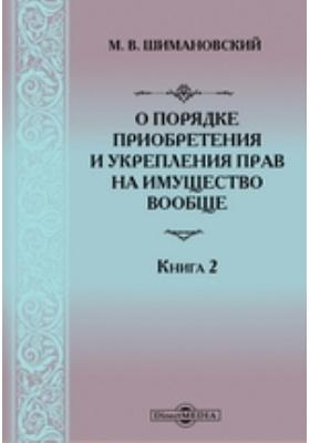 О порядке приобретения и укрепления прав на имущество вообще: монография. Кн. 2