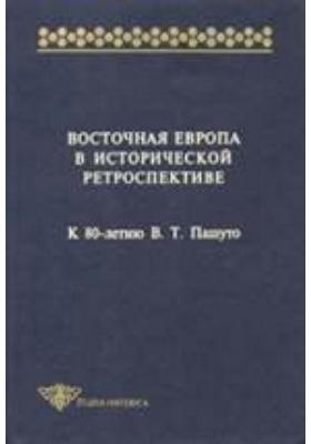 Восточная Европа в исторической ретроспективе. К 80-летию В.Т. Пашуто: монография