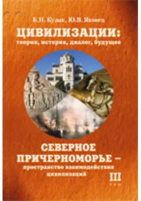 Цивилизации: теория, история, диалог, будущее— пространство взаимодействия цивилизаций: монография. Т. III. Северное Причерноморье
