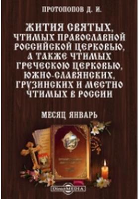Жития святых, чтимых православной российской церковью, а также чтимых греческой церковью, южно-славянских, грузинских и местно чтимых в России. Месяц январь