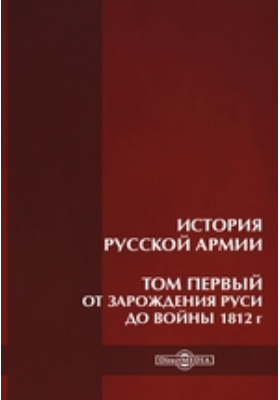 История русской армии. Том первый. От зарождения Руси до войны 1812 г