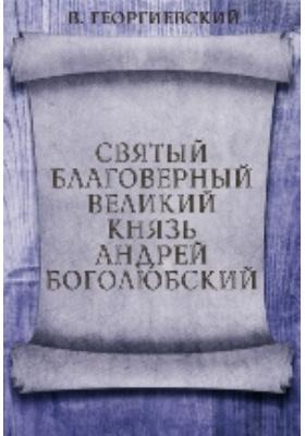 Святой Благоверный Великий Князь Андрей Боголюбский: монография