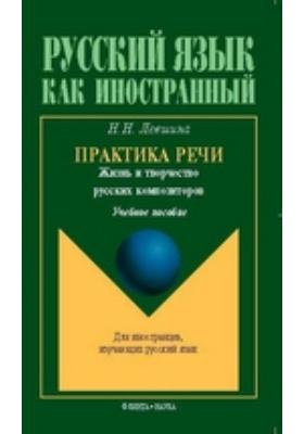 Практика речи. Жизнь и творчество русских композиторов: учебное пособие
