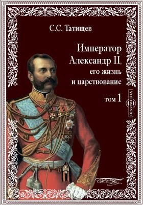 Император Александр II, его жизнь и царствование: документально-художественная литература. Т. 1