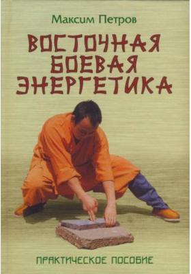Восточная боевая энергетика : Практическое пособие. 2-е издание, стереотипное
