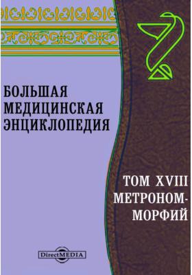 Большая медицинская энциклопедия: энциклопедия. Том XVIII. Метроном-Морфий