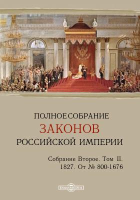 Полное собрание законов Российской империи. Собрание второе От № 800-1676. Т. II. 1827