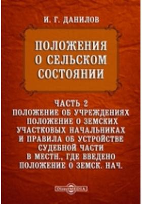 Положения о сельском состоянии : в 4-х ч., Ч. 2. Положение об учреждениях, положение о земских участковых начальниках и правила об устройстве судебной части в местн