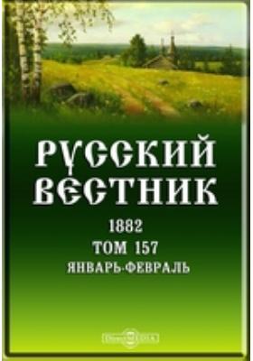 Русский Вестник. 1882. Т. 157, Январь-февраль