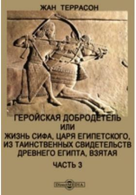 Геройская добродетель : или Жизнь Сифа, царя Египетского, из таинственных свидетельств Древнего Египта, взятая, Ч. 3