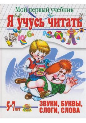 Я учусь читать. Мой первый учебник. Для детей 5-7 лет : Звуки, буквы, слоги, слова