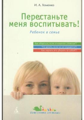 Перестаньте меня воспитывать! : Ребенок в семье