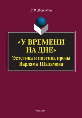 """У времени на дне"": эстетика и поэтика прозы Варлама Шаламова: монография"