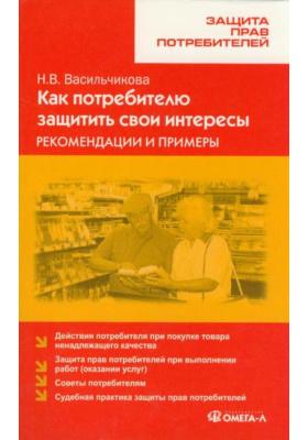 Как потребителю защитить свои интересы: рекомендации и примеры : 2-е издание, стереотипное
