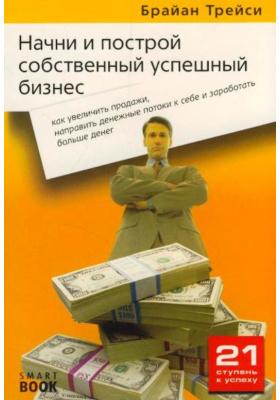 Начни и построй собственный успешный бизнес : Как увеличить продажи, направить денежные потоки к себе и заработать больше денег. 2-е издание, стереотипное