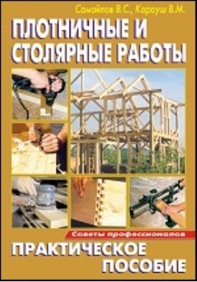 Плотничные и столярные работы: практическое пособие