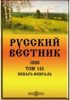 Русский Вестник: журнал. 1880. Том 145, Январь-февраль