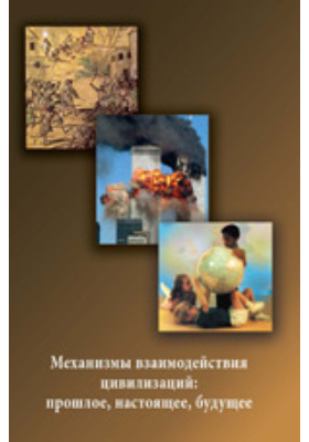 Механизмы взаимодействия цивилизаций: прошлое, настоящее, будущее : Материалы постоянно действующего научного семинара: сборник докладов. Вып. 7