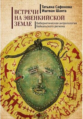 Встречи на эвенкийской земле: кибернетическая антропология Байкальского региона: монография