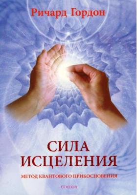 Сила исцеления. Метод Квантового Прикосновения = Quantum-Touch. The Power to Heal