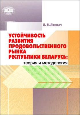 Устойчивость развития продовольственного рынка Республики Беларусь: теория и методология: научное издание