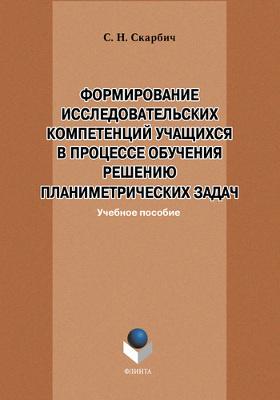 Формирование исследовательских компетенций учащихся в процессе обучения решению планиметрических задач: учебное пособие