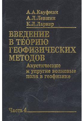 Введение в теорию геофизических методов. Часть 4 = GEOPHYSICAL FIELD THEORY AND METHOD : Акустические и упругие волновые поля в геофизике