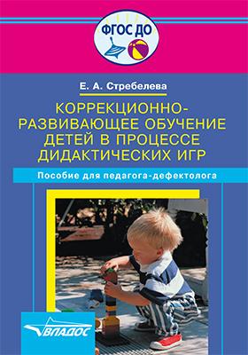 Коррекционно-развивающее обучение детей в процессе дидактических игр : пособие для учителя-дефектолога: практическое пособие