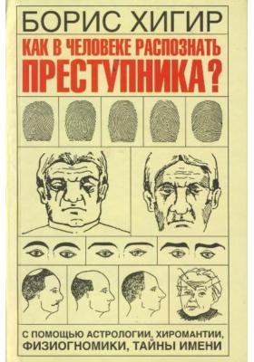 Как в человеке распознать преступника? : С помощью астрологии, хиромантии, физиогномики, тайны имени