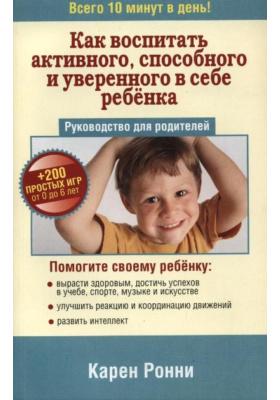 Как воспитать активного, способного и уверенного в себе ребёнка = Proud Parents' Guide : Руководство для родителей